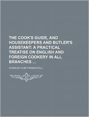 The Cook's Guide, and Housekeepers and Butler's Assistant; A Practical Treatise on English and Foreign Cookery in All Branches