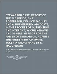 Stewarton Case Report of the Pleadings, by P Robertson, Dean of Faculty and a Rutherfurd, Advocate, in the Process of Suspension and Interdict, W