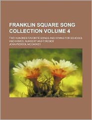 Franklin Square Song Collection Volume 4; Two Hundred Favorite Songs and Hymns for Schools and Homes, Nursery and Fireside