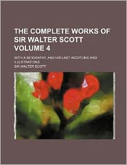 The Complete Works of Sir Walter Scott Volume 4; with a Biography, and His Last Additions and Illustrations