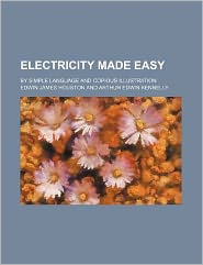 Electricity Made Easy; by Simple Language and Copious Illustration