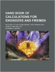 Hand Book of Calculations for Engineers and Firemen; Relating to the Steam Engine, the Steam Boiler, Pumps, Shafting, Etc