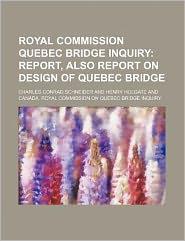 Royal Commission Quebec Bridge Inquiry; Report, Also Report on Design of Quebec Bridge