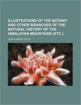 Illustrations of the Botany and Other Branches of the Natural History of the Himalayan Mountains