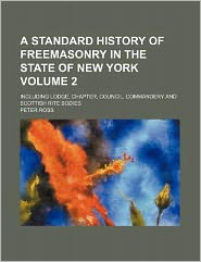 A Standard History of Freemasonry in the State of New York Volume 2; Including Lodge, Chapter, Council, Commandery and Scottish Rite Bodies