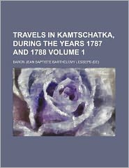 Travels in Kamtschatka, During the Years 1787 And 1788