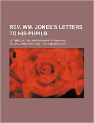 REV. Wm. Jones's Letters to His Pupils; Letters on the Improvement of the Mind