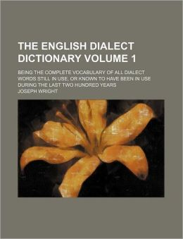 The English Dialect Dictionary Volume 1; Being the Complete Vocabulary of All Dialect Words Still in Use, or Known to Have Been in Use During the Last