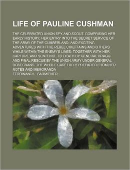 Life of Pauline Cushman; the Celebrated Union Spy and Scout Comprising Her Early History Her Entry into the Secret Service of the Army of the Cumberl