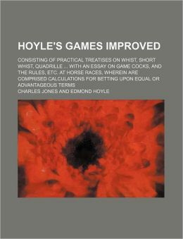 Hoyle's Games Improved; Consisting of Practical Treatises on Whist, Short Whist, Quadrille with an Essay on Game Cocks, and the Rules, Etc. at Horse R