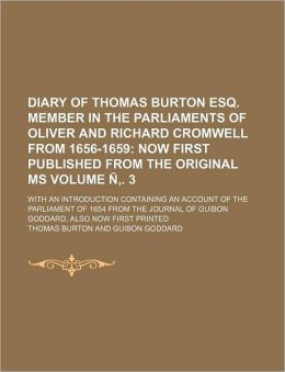 Diary of Thomas Burton Esq Member in the Parliaments of Oliver and Richard Cromwell from 1656-1659 Volume Ñ, 3; Now First Published from the Origin