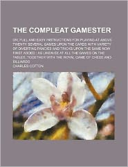 The Compleat Gamester; Or, Full and Easy Instructions for Playing at Above Twenty Several Games Upon the Cards with Variety of Diverting Fancies and T