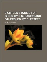 Eighteen Stories for Girls, by R.N. Carey [And Others] Ed. by C. Peters