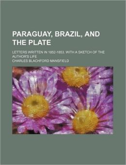 Paraguay, Brazil, and the Plate; Letters Written in 1852-1853. with a Sketch of the Author's Life