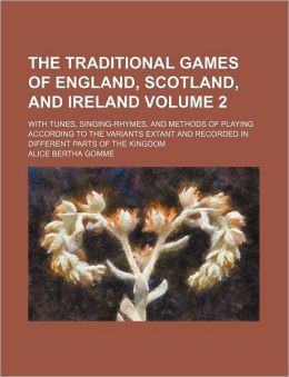 The Traditional Games of England, Scotland, and Ireland Volume 2; with Tunes, Singing-Rhymes, and Methods of Playing According to the Variants Extant