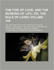 The Fire of Love, and the Mending of Life Volume 106; or, the Rule of Living the First Englisht in 1435, from the de Incendio Amoris, the Second In