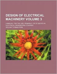 Design of Electrical MacHinery Volume 3; a Manual for the Use, Primarily, of Students in Electrical Engineering Courses
