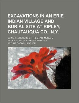 Excavations in an Erie Indian Village and Burial Site at Ripley, Chautauqua Co , N y; Being the Record of the State Museum Archeological Expedition O