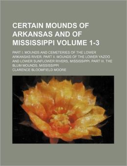 Certain Mounds of Arkansas and of Mississippi Volume 1-3; Part I Mounds and Cemeteries of the Lower Arkansas River Part II Mounds of the Lower Yaz