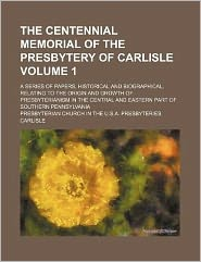 The Centennial Memorial of the Presbytery of Carlisle Volume 1; A Series of Papers, Historical and Biographical, Relating to the Origin and Growth of