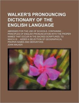 Walker's Pronouncing Dictionary of the English Language; Abridged for the Use of Schools, Containing Principles of English Pronunciation with the Prop