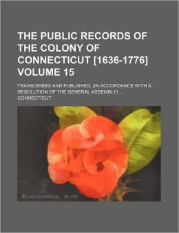 The Public Records of the Colony of Connecticut [1636-1776] Volume 15; Transcribed and Published, (in Accordance with a Resolution of the General Ass