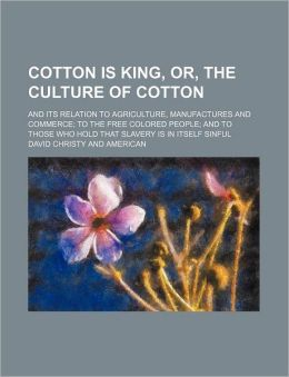 Cotton Is King, or, the Culture of Cotton; and Its Relation to Agriculture, Manufactures and Commerce to the Free Colored People and to Those Who Hold
