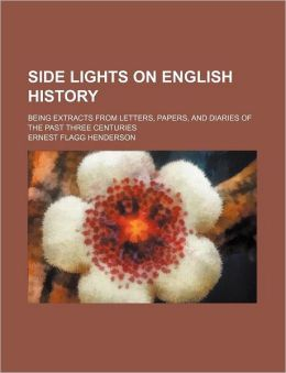 Side Lights on English History; Being Extracts from Letters, Papers, and Diaries of the Past Three Centuries