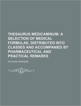 Thesaurus Medicaminum; A Selection of Medical Formulae, Distributed Into Classes and Accompanied by Pharmaceutical and Practical Remarks