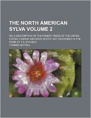 The North American Sylva Volume 2; or, a Description of the Forest Trees of the United States, Canada and Nova Scotia, Not Described in the Work of F