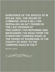 Substance of the Speech of M Nolan, Esq , Before the House of Commons, upon a Bill for Repealing an Act, Passed in the Last Session of Parliament, Fo