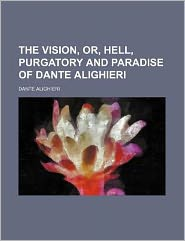 The Vision, or, Hell, Purgatory and Paradise of Dante Alighieri