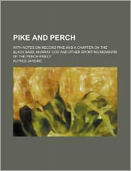 Pike and Perch; with Notes on Record Pike and a Chapter on the Black Bass, Murray Cod and Other Sporting Members of the Perch Family