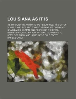 Louisiana As It Is; Its Topography and Material Resources Its Cotton, Sugar Cane, Rice and Tobacco Fields Its Corn and Grain Lands, Climate and People