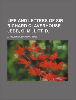 Life and Letters of Sir Richard Claverhouse Jebb, o M , Litt D