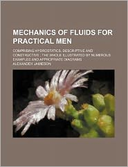 Mechanics of Fluids for Practical Men; Comprising Hydrostatics, Descriptive and Constructive the Whole Illustrated by Numerous Examples and Appropri