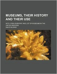 Museums, Their History and Their Use; with a Bibliography and List of Museums in the United Kingdom