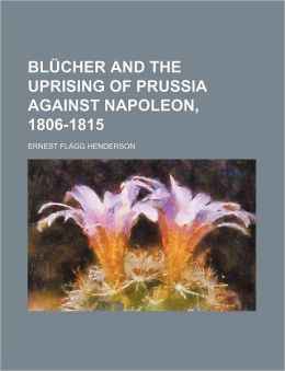 Blücher and the Uprising of Prussia Against Napoleon, 1806-1815