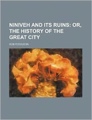 Niniveh and Its Ruins; or, the History of the Great City