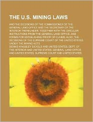 The U S Mining Laws; and the Decisions of the Commissioner of the General Land Office and the Secretary of the Interior Thereunder Together With