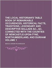 The Local Historian's Table Book of Remarkable Occurences, Historical Facts, Traditions, Legendary and Descriptive Ballads and C , and C Connected With