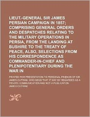 Lieut -General Sir James Outram's Persian Campaign in 1857; Comprising General Orders and Despatches Relating to the Military Operations in Persia, F