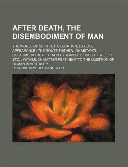 After Death, the Disembodiment of Man; the World of Spirits, Its Location, Extent, Appearance the Route Thither, Inhabitants, Customs, Societies Als