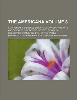 The Americana; a Universal Reference Library, Comprising the Arts and Sciences, Literature, History, Biograhy, Geography, Commerce, etc , of the World