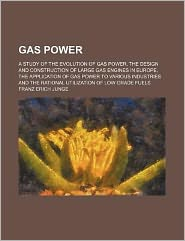 Gas Power; a Study of the Evolution of Gas Power, the Design and Construction of Large Gas Engines in Europe, the Application of Gas Power to Various