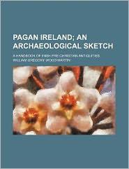 Pagan Ireland; an Archaeological Sketch a Handbook of Irish Pre-Christian Antiquities