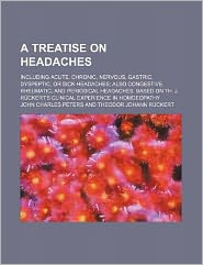 A Treatise on Headaches; Including Acute, Chronic, Nervous, Gastric, Dyspeptic, or Sick-Headaches Also Congestive, Rheumatic, and Periodical Headaches