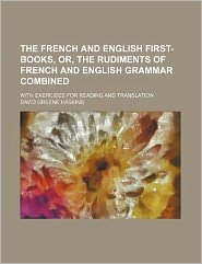The French and English First-Books, or, the Rudiments of French and English Grammar Combined; with Exercises for Reading and Translation