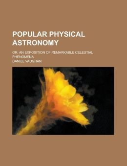 Popular Physical Astronomy; or, an Exposition of Remarkable Celestial Phenomen