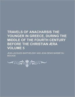 Travels of Anacharsis the younger in Greece, during the middle of the fourth century before the Christian ra Volume 5